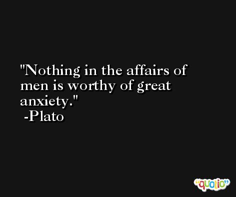 Nothing in the affairs of men is worthy of great anxiety. -Plato
