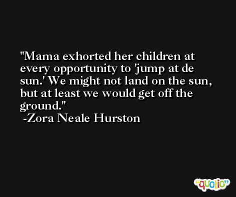 Mama exhorted her children at every opportunity to 'jump at de sun.' We might not land on the sun, but at least we would get off the ground. -Zora Neale Hurston