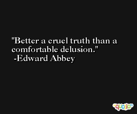Better a cruel truth than a comfortable delusion. -Edward Abbey