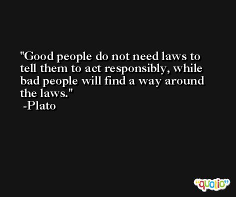 Good people do not need laws to tell them to act responsibly, while bad people will find a way around the laws. -Plato