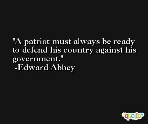 A patriot must always be ready to defend his country against his government. -Edward Abbey