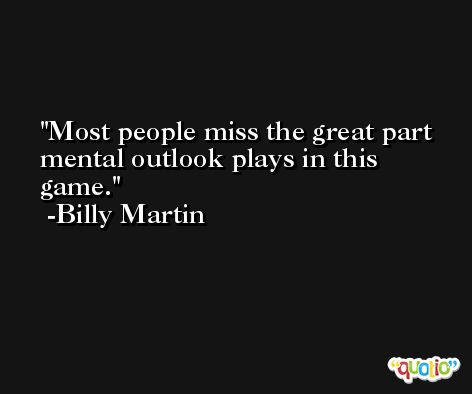 Most people miss the great part mental outlook plays in this game. -Billy Martin