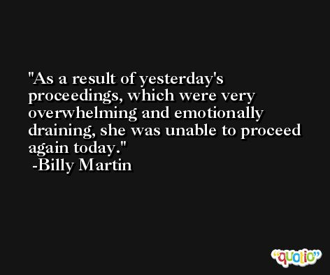 As a result of yesterday's proceedings, which were very overwhelming and emotionally draining, she was unable to proceed again today. -Billy Martin