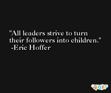 All leaders strive to turn their followers into children. -Eric Hoffer