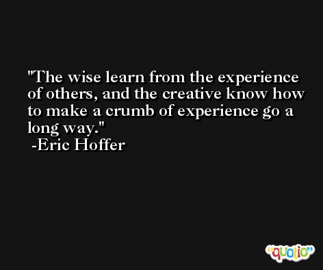 The wise learn from the experience of others, and the creative know how to make a crumb of experience go a long way. -Eric Hoffer