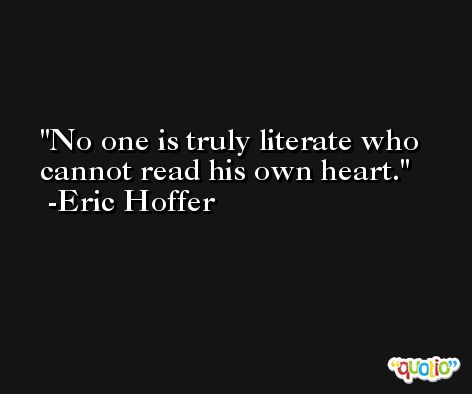 No one is truly literate who cannot read his own heart. -Eric Hoffer