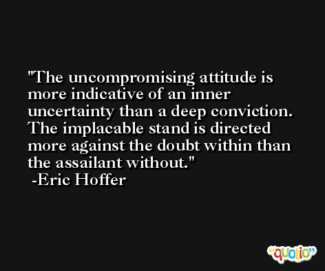 The uncompromising attitude is more indicative of an inner uncertainty than a deep conviction. The implacable stand is directed more against the doubt within than the assailant without. -Eric Hoffer