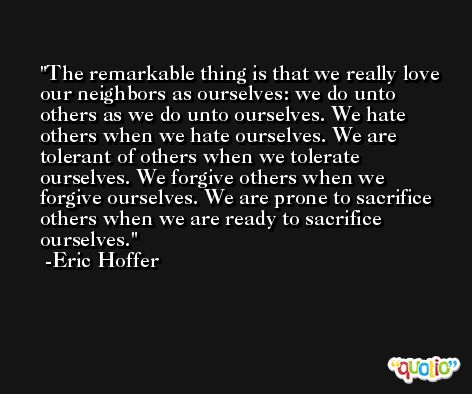 The remarkable thing is that we really love our neighbors as ourselves: we do unto others as we do unto ourselves. We hate others when we hate ourselves. We are tolerant of others when we tolerate ourselves. We forgive others when we forgive ourselves. We are prone to sacrifice others when we are ready to sacrifice ourselves. -Eric Hoffer