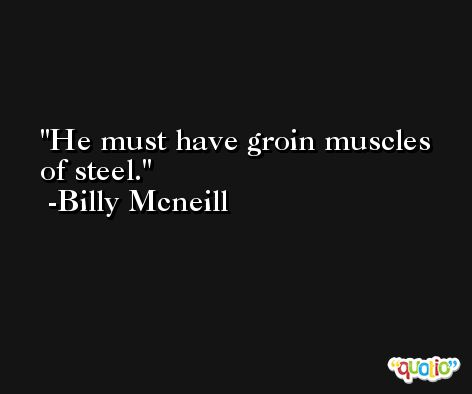 He must have groin muscles of steel. -Billy Mcneill