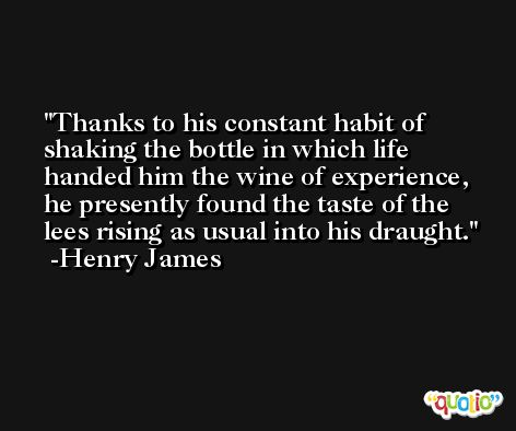 Thanks to his constant habit of shaking the bottle in which life handed him the wine of experience, he presently found the taste of the lees rising as usual into his draught. -Henry James