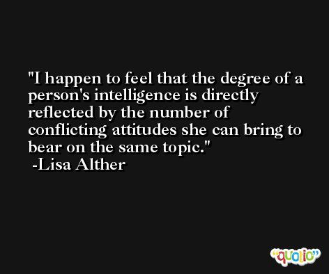 I happen to feel that the degree of a person's intelligence is directly reflected by the number of conflicting attitudes she can bring to bear on the same topic. -Lisa Alther