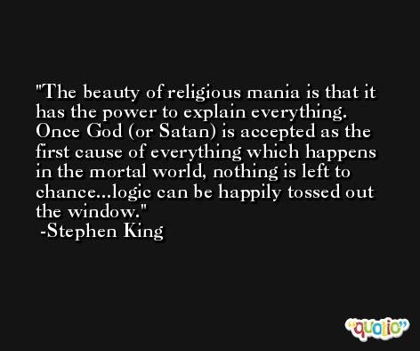 The beauty of religious mania is that it has the power to explain everything. Once God (or Satan) is accepted as the first cause of everything which happens in the mortal world, nothing is left to chance...logic can be happily tossed out the window. -Stephen King