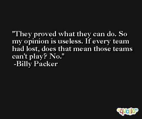 They proved what they can do. So my opinion is useless. If every team had lost, does that mean those teams can't play? No. -Billy Packer