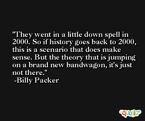 They went in a little down spell in 2000. So if history goes back to 2000, this is a scenario that does make sense. But the theory that is jumping on a brand new bandwagon, it's just not there. -Billy Packer