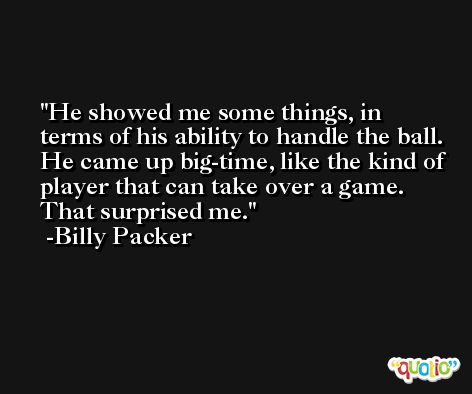 He showed me some things, in terms of his ability to handle the ball. He came up big-time, like the kind of player that can take over a game. That surprised me. -Billy Packer