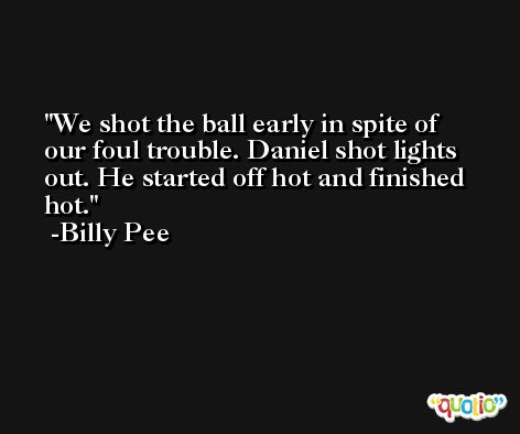 We shot the ball early in spite of our foul trouble. Daniel shot lights out. He started off hot and finished hot. -Billy Pee