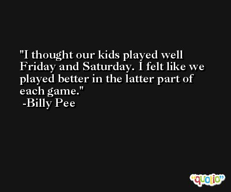 I thought our kids played well Friday and Saturday. I felt like we played better in the latter part of each game. -Billy Pee