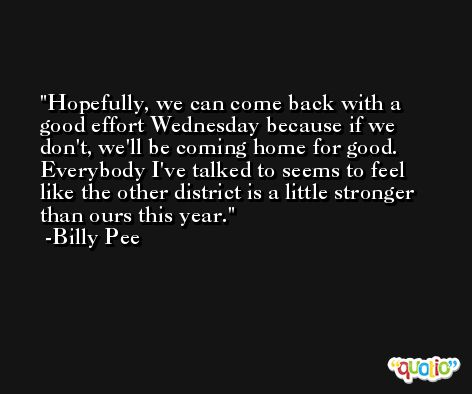 Hopefully, we can come back with a good effort Wednesday because if we don't, we'll be coming home for good. Everybody I've talked to seems to feel like the other district is a little stronger than ours this year. -Billy Pee