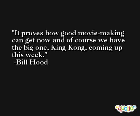 It proves how good movie-making can get now and of course we have the big one, King Kong, coming up this week. -Bill Hood