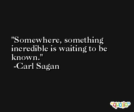 Somewhere, something incredible is waiting to be known. -Carl Sagan