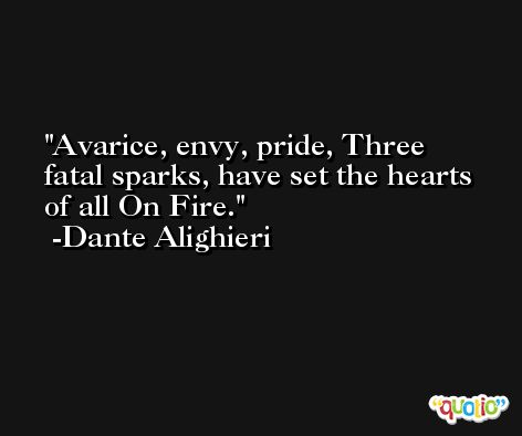 Avarice, envy, pride, Three fatal sparks, have set the hearts of all On Fire. -Dante Alighieri