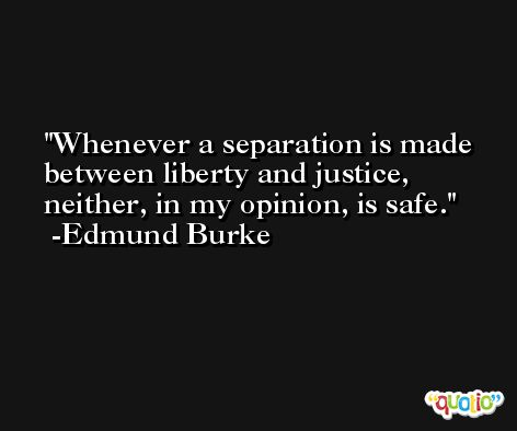 Whenever a separation is made between liberty and justice, neither, in my opinion, is safe. -Edmund Burke