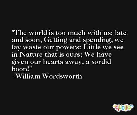 The world is too much with us; late and soon, Getting and spending, we lay waste our powers: Little we see in Nature that is ours; We have given our hearts away, a sordid boon! -William Wordsworth