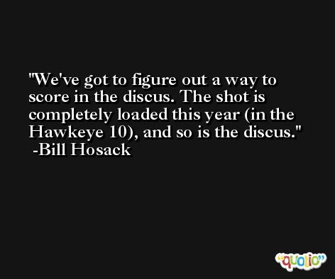 We've got to figure out a way to score in the discus. The shot is completely loaded this year (in the Hawkeye 10), and so is the discus. -Bill Hosack