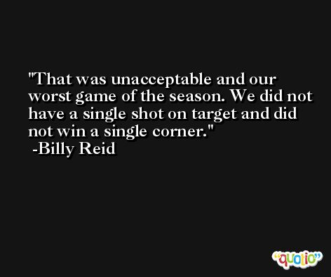 That was unacceptable and our worst game of the season. We did not have a single shot on target and did not win a single corner. -Billy Reid