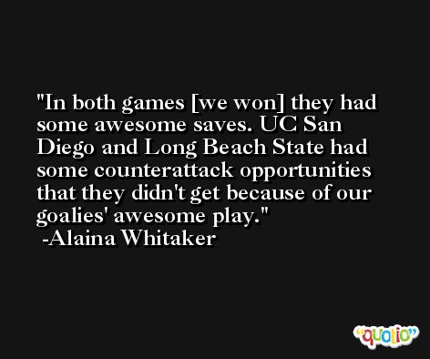 In both games [we won] they had some awesome saves. UC San Diego and Long Beach State had some counterattack opportunities that they didn't get because of our goalies' awesome play. -Alaina Whitaker