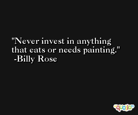 Never invest in anything that eats or needs painting. -Billy Rose