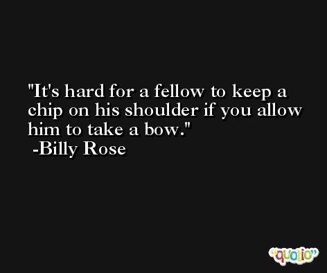It's hard for a fellow to keep a chip on his shoulder if you allow him to take a bow. -Billy Rose