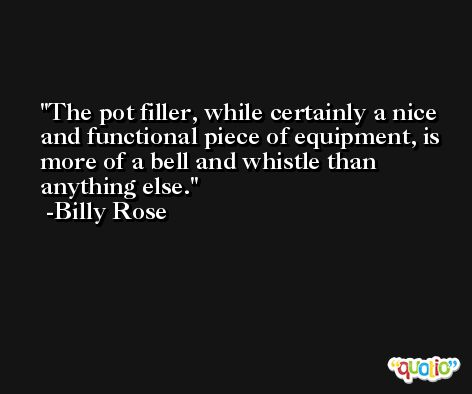 The pot filler, while certainly a nice and functional piece of equipment, is more of a bell and whistle than anything else. -Billy Rose