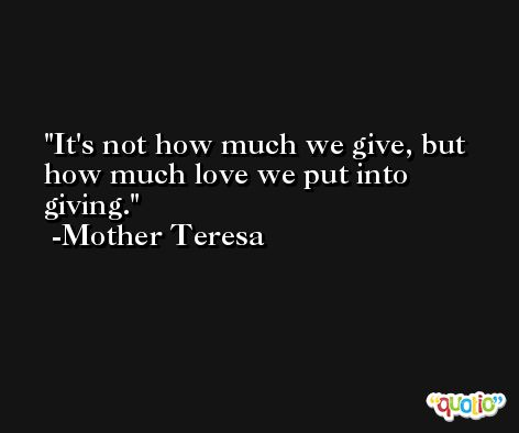 It's not how much we give, but how much love we put into giving. -Mother Teresa