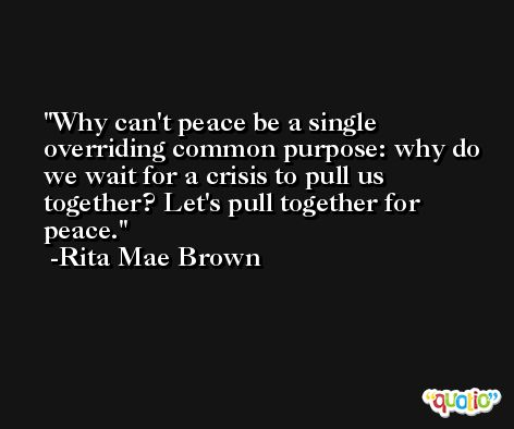 Why can't peace be a single overriding common purpose: why do we wait for a crisis to pull us together? Let's pull together for peace. -Rita Mae Brown