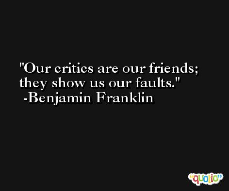 Our critics are our friends; they show us our faults. -Benjamin Franklin