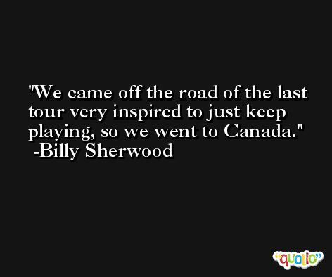 We came off the road of the last tour very inspired to just keep playing, so we went to Canada. -Billy Sherwood