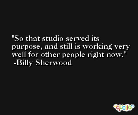 So that studio served its purpose, and still is working very well for other people right now. -Billy Sherwood