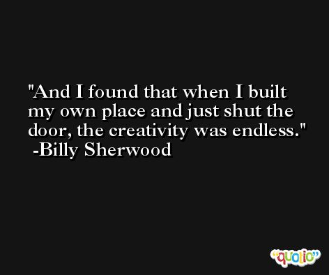 And I found that when I built my own place and just shut the door, the creativity was endless. -Billy Sherwood