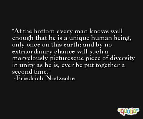 At the bottom every man knows well enough that he is a unique human being, only once on this earth; and by no extraordinary chance will such a marvelously picturesque piece of diversity in unity as he is, ever be put together a second time. -Friedrich Nietzsche