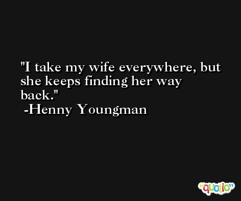 I take my wife everywhere, but she keeps finding her way back. -Henny Youngman