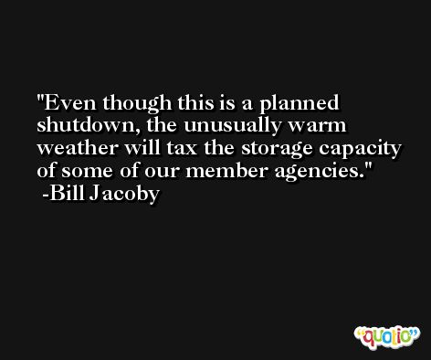 Even though this is a planned shutdown, the unusually warm weather will tax the storage capacity of some of our member agencies. -Bill Jacoby