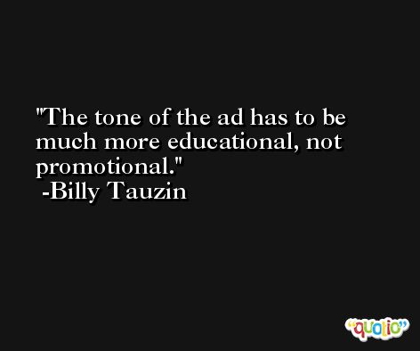 The tone of the ad has to be much more educational, not promotional. -Billy Tauzin