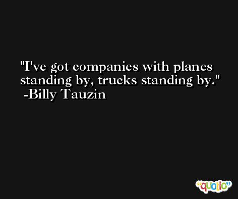 I've got companies with planes standing by, trucks standing by. -Billy Tauzin