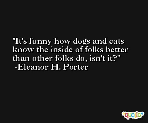 It's funny how dogs and cats know the inside of folks better than other folks do, isn't it? -Eleanor H. Porter
