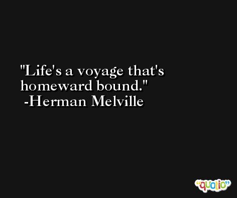 Life's a voyage that's homeward bound. -Herman Melville
