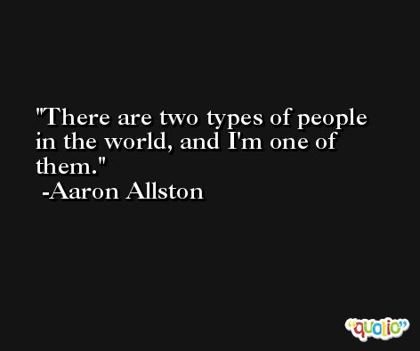 There are two types of people in the world, and I'm one of them. -Aaron Allston