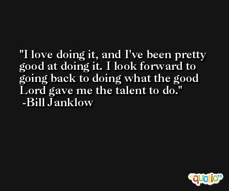 I love doing it, and I've been pretty good at doing it. I look forward to going back to doing what the good Lord gave me the talent to do. -Bill Janklow