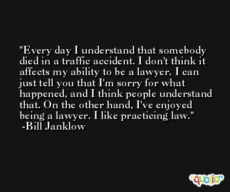 Every day I understand that somebody died in a traffic accident. I don't think it affects my ability to be a lawyer. I can just tell you that I'm sorry for what happened, and I think people understand that. On the other hand, I've enjoyed being a lawyer. I like practicing law. -Bill Janklow