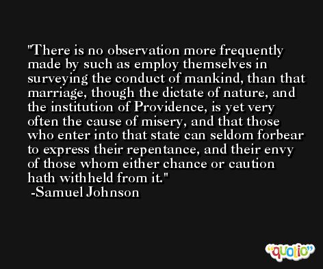 There is no observation more frequently made by such as employ themselves in surveying the conduct of mankind, than that marriage, though the dictate of nature, and the institution of Providence, is yet very often the cause of misery, and that those who enter into that state can seldom forbear to express their repentance, and their envy of those whom either chance or caution hath withheld from it. -Samuel Johnson